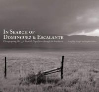 In Search of Dominguez & Escalante Photographing the 1776 Spanish Expedition through the Southwest